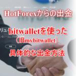 HotForex(ホットフォレックス)からbitwallet(ビットウォレット)を使った具体的な出金のやり方