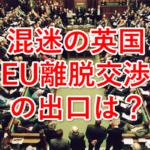 混迷の英国、EU離脱交渉に出口はあるか?~迫るEU離脱期限~